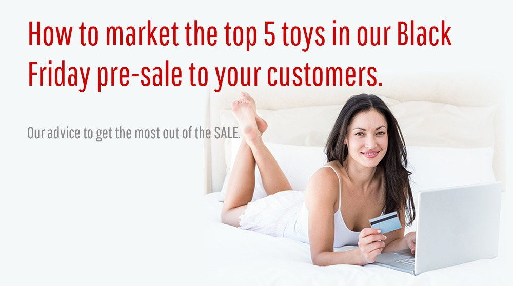 Professional Advice: How to market the top 5 toys in our Black Friday pre-sale to your customers